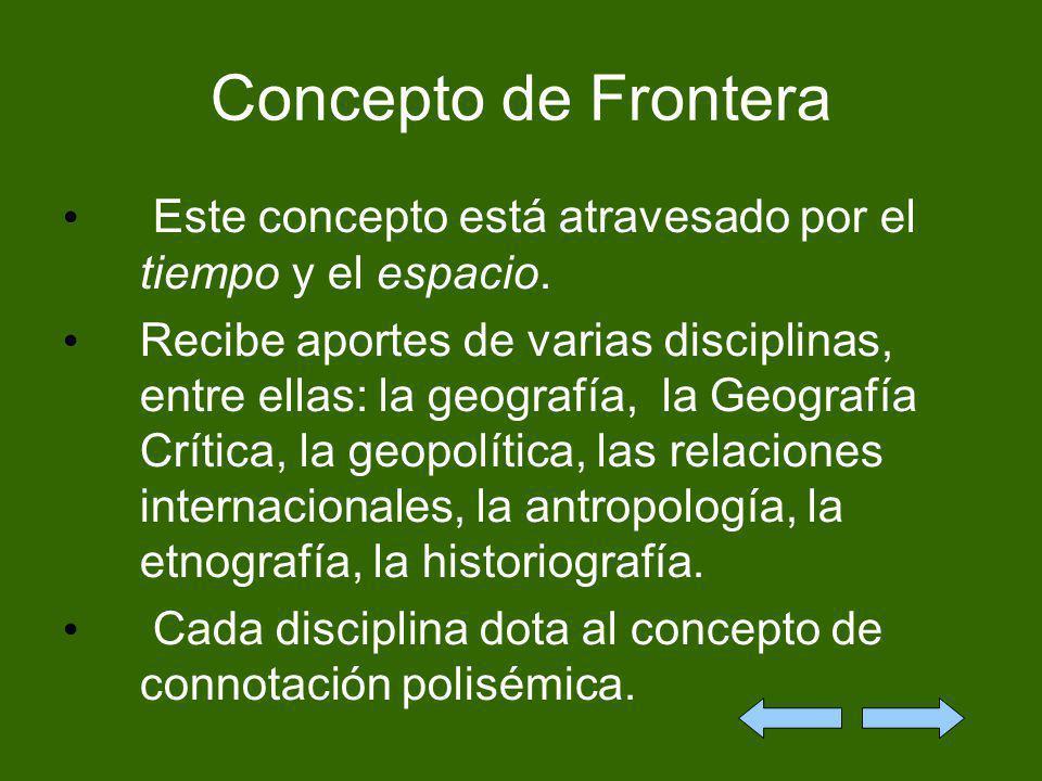 Concepto de Frontera Este concepto está atravesado por el tiempo y el espacio. Recibe aportes de varias disciplinas, entre ellas: la geografía, la Geo