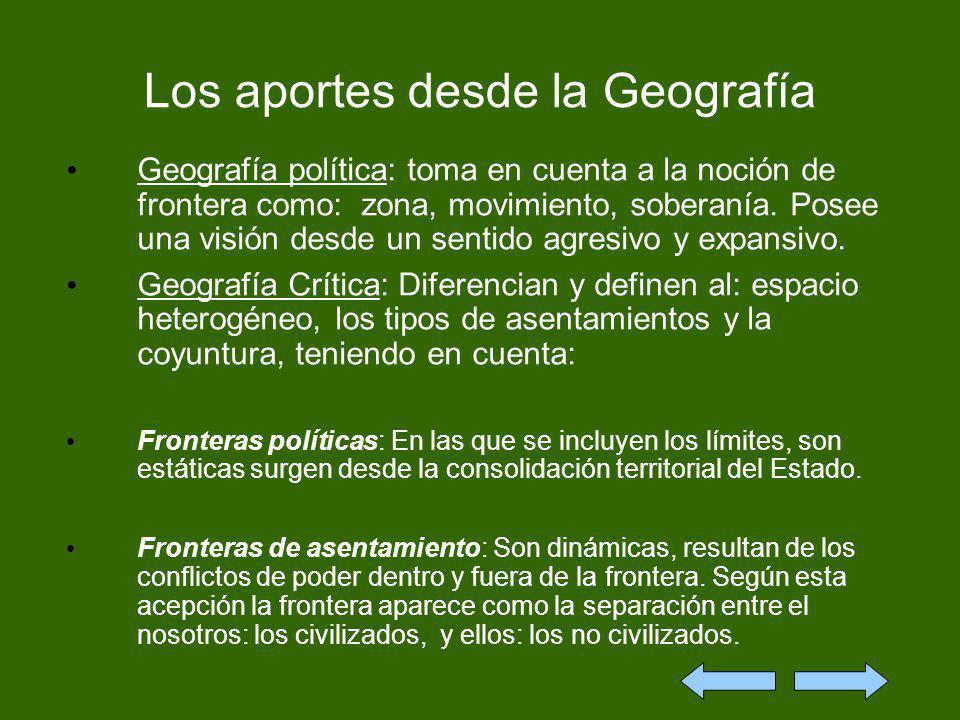 Los aportes desde la Geografía Geografía política: toma en cuenta a la noción de frontera como: zona, movimiento, soberanía. Posee una visión desde un