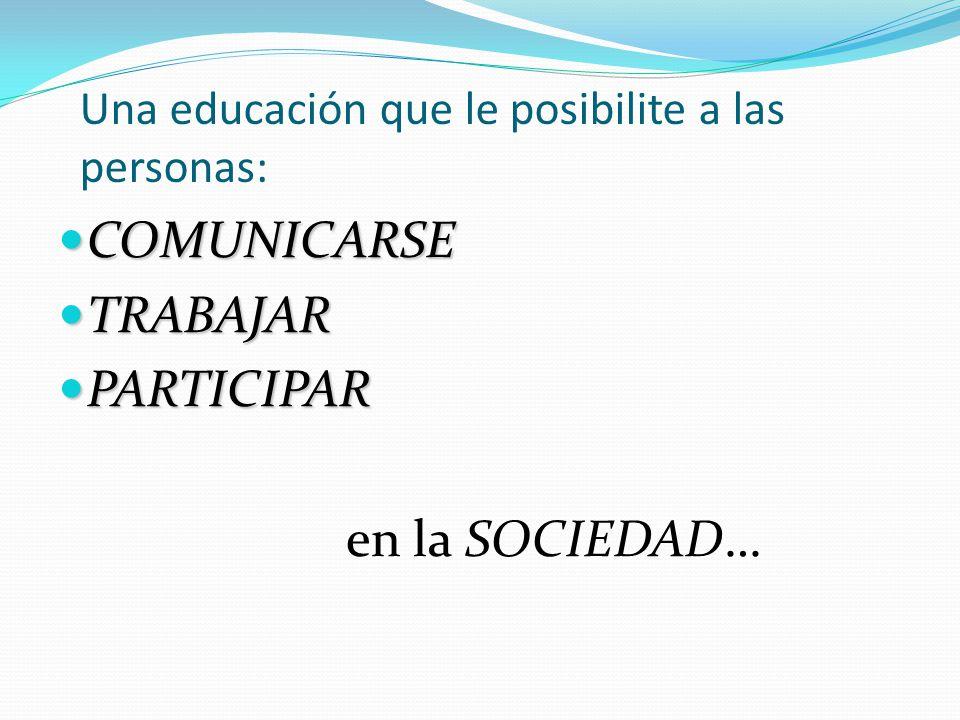 Una educación que le posibilite a las personas: COMUNICARSE COMUNICARSE TRABAJAR TRABAJAR PARTICIPAR PARTICIPAR en la SOCIEDAD…