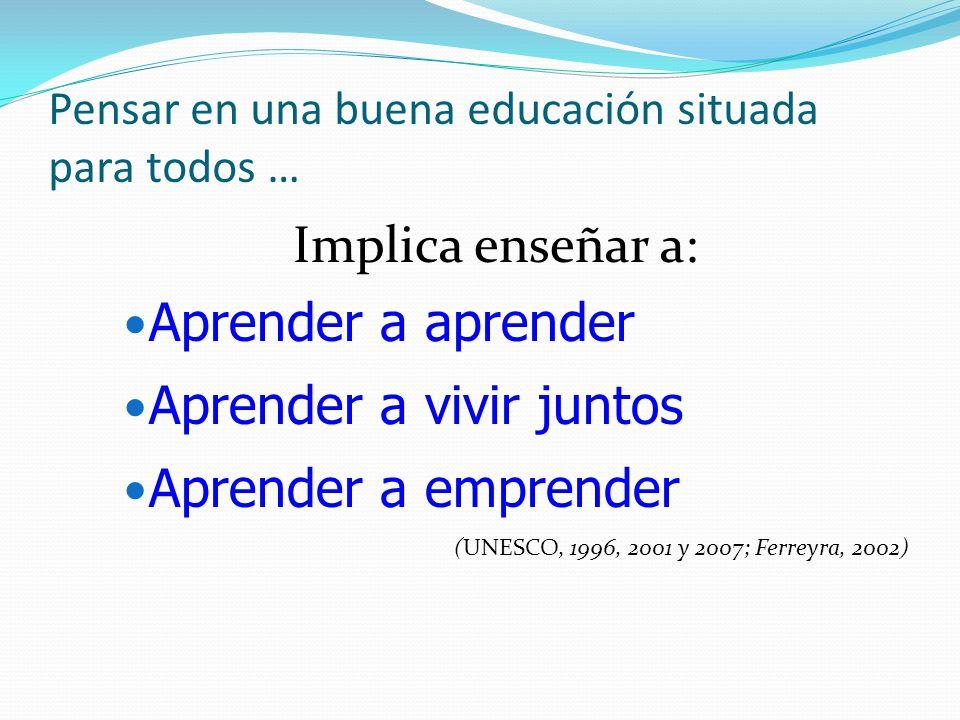Pensar en una buena educación situada para todos … Implica enseñar a: Aprender a aprender Aprender a vivir juntos Aprender a emprender (UNESCO, 1996, 2001 y 2007; Ferreyra, 2002)