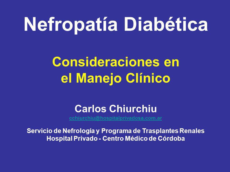 Nefropatía Diabética Consideraciones en el Manejo Clínico Carlos Chiurchiu cchiurchiu@hospitalprivadosa.com.ar Servicio de Nefrología y Programa de Tr