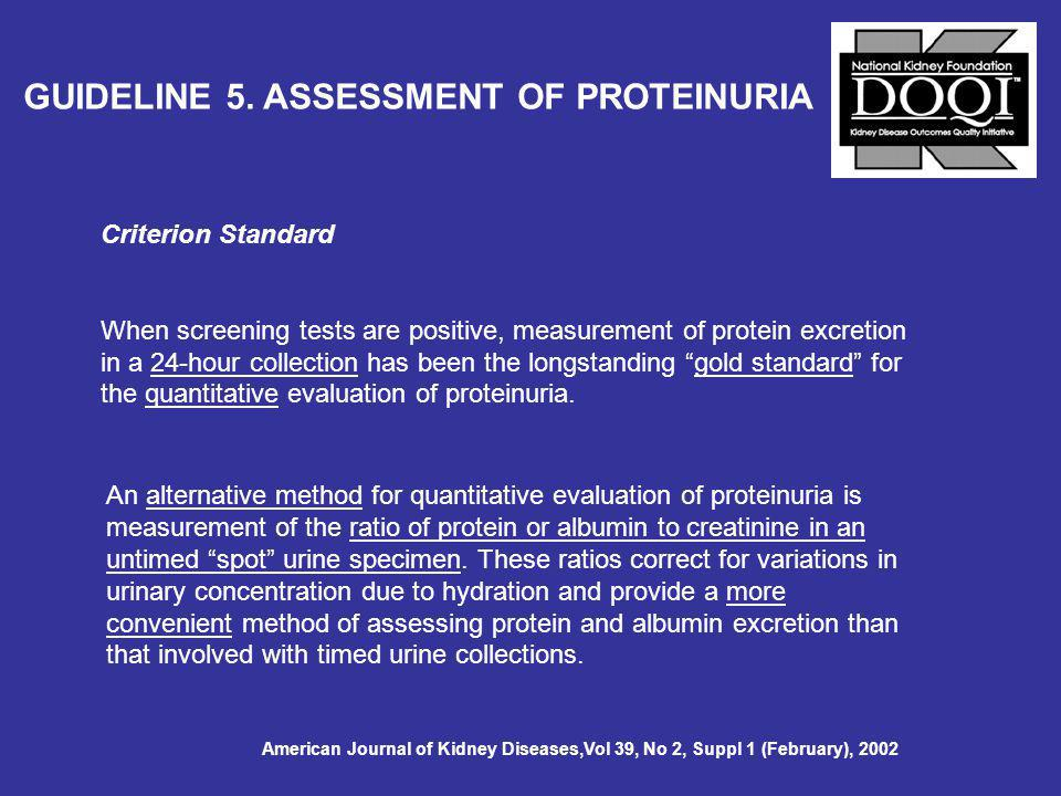 Criterion Standard When screening tests are positive, measurement of protein excretion in a 24-hour collection has been the longstanding gold standard for the quantitative evaluation of proteinuria.