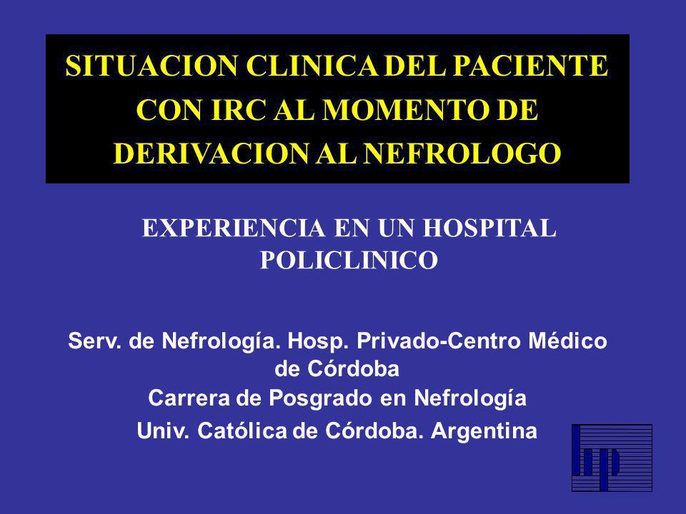 SITUACION CLINICA DEL PACIENTE CON IRC AL MOMENTO DE DERIVACION AL NEFROLOGO EXPERIENCIA EN UN HOSPITAL POLICLINICO Serv. de Nefrología. Hosp. Privado