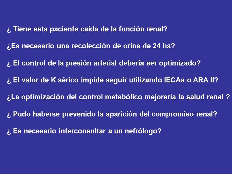 CASO CLINICO Varón, 66 años Diabético tipo 2 (20 años de diagnóstico) IAM a los 50 años Fumador 30 cig/día desde los 18 años BMI: 28 Retinopatía diabética proliferativa (laser bilateral) Control previo hace 1 año PA: 165/105 Edema MMII ++ Creatinina: 3.5 mg/dl (previa 2.8 mg/dl) Indice Proteínas/Creatinina urinaria: 2.7 g/g K: 4.8 mEq/l Hb glicosilada: 8.5% LDL: 145 mg/dl HDL: 48 mg/dl Triglicéridos: 290 mg/dl Orina completa: Prot +++, Gluc ++, Hemoglobina + Medicación: Losartán 100 mg/día, Hidroclorotiazida 25 mg/día, Atenolol 50 mg/día, Atorvastatina 20 mg/día, AAS 100 mg/día, Insulinoterapia
