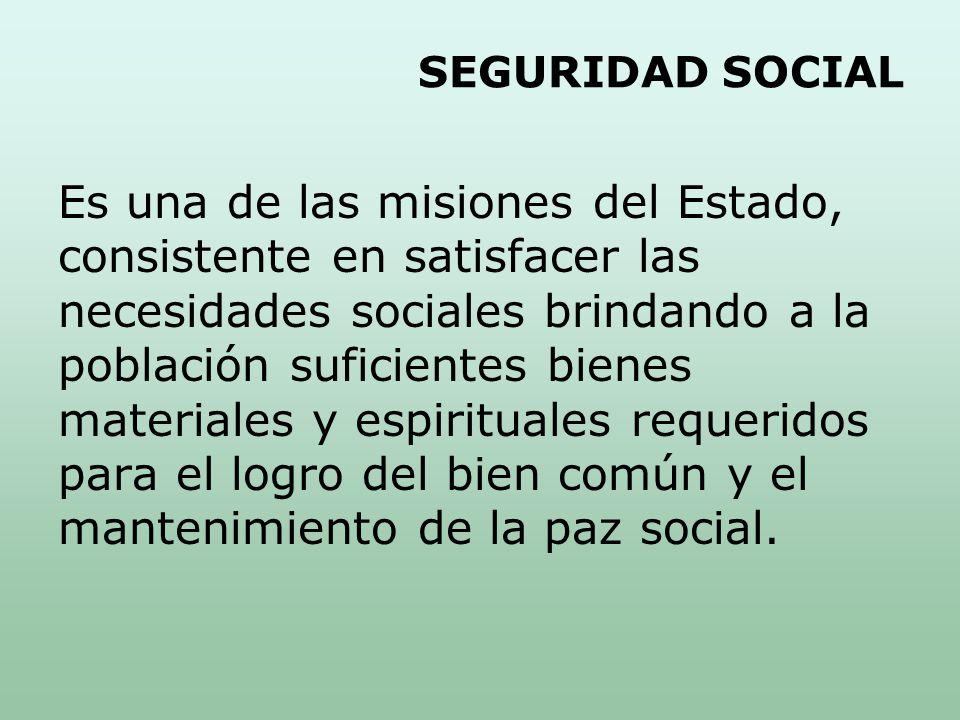 SEGURIDAD SOCIAL Es una de las misiones del Estado, consistente en satisfacer las necesidades sociales brindando a la población suficientes bienes materiales y espirituales requeridos para el logro del bien común y el mantenimiento de la paz social.