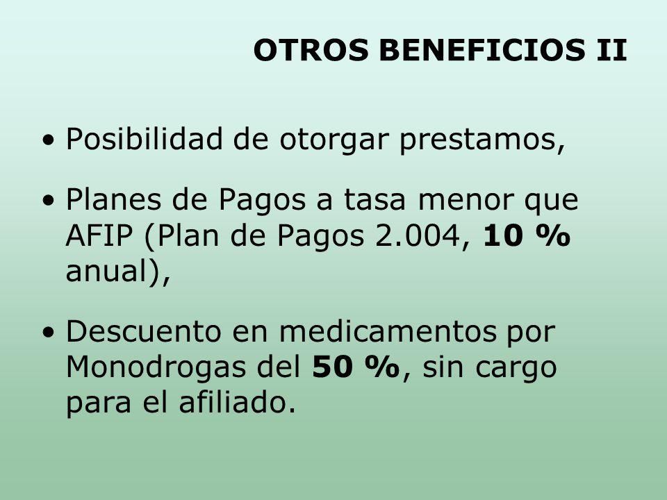 OTROS BENEFICIOS II Posibilidad de otorgar prestamos, Planes de Pagos a tasa menor que AFIP (Plan de Pagos 2.004, 10 % anual), Descuento en medicamentos por Monodrogas del 50 %, sin cargo para el afiliado.