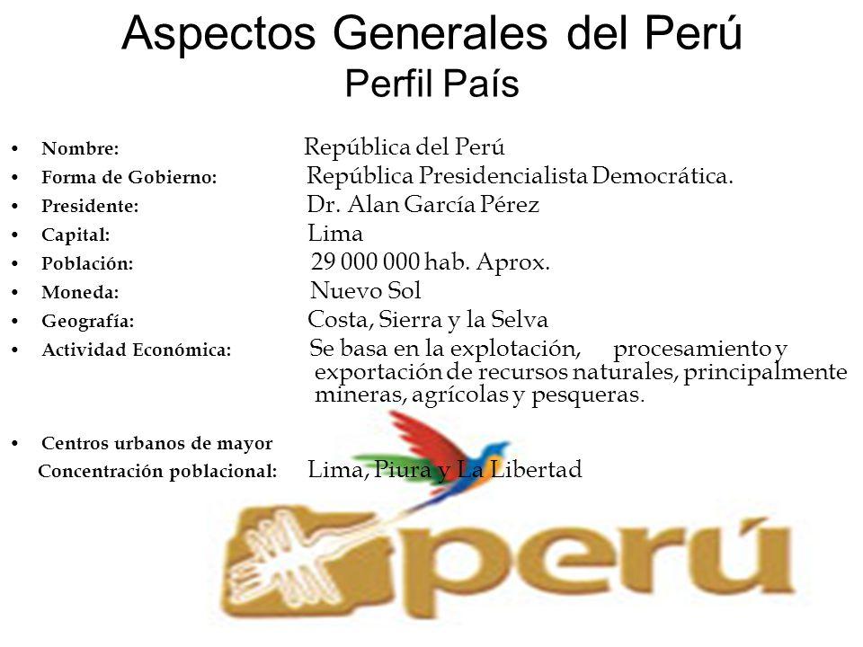 Aspectos Generales del Perú Perfil País Nombre: República del Perú Forma de Gobierno: República Presidencialista Democrática. Presidente: Dr. Alan Gar