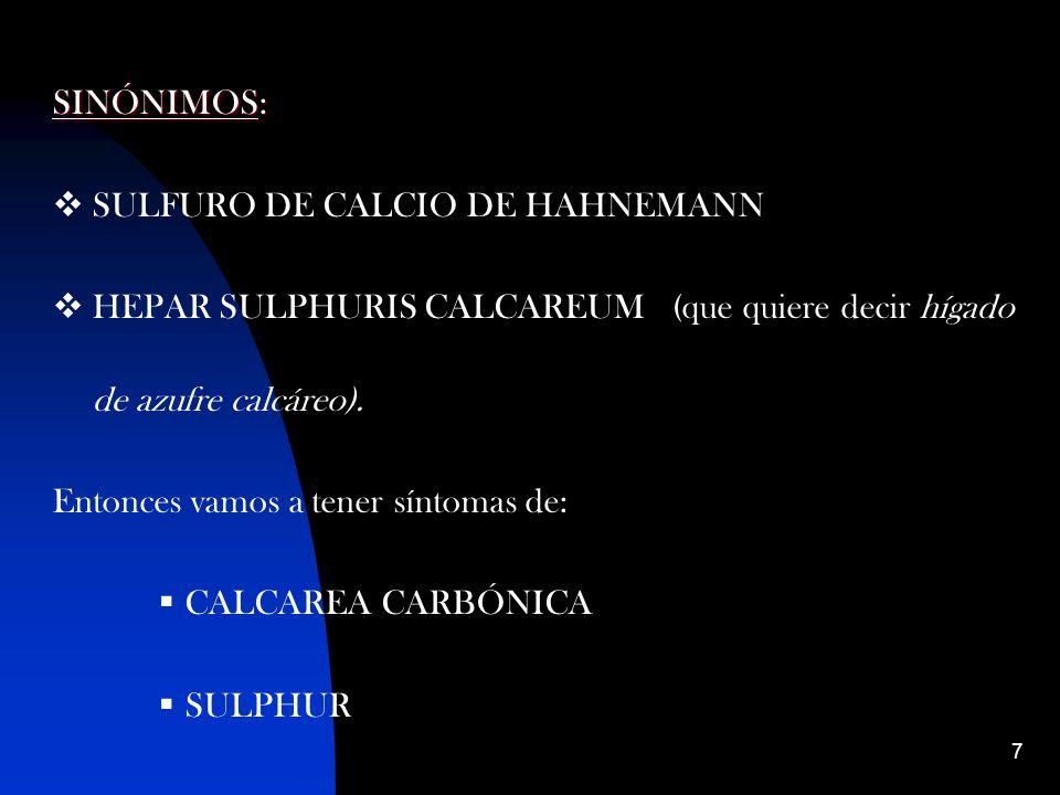 7 SINÓNIMOS: SULFURO DE CALCIO DE HAHNEMANN HEPAR SULPHURIS CALCAREUM (que quiere decir hígado de azufre calcáreo).