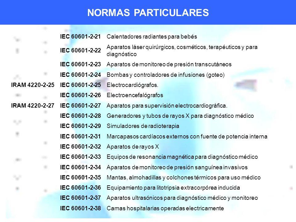 NORMAS PARTICULARES IEC 60601-2-21Calentadores radiantes para bebés IEC 60601-2-22 Aparatos láser quirúrgicos, cosméticos, terapéuticos y para diagnóstico IEC 60601-2-23Aparatos de monitoreo de presión transcutáneos IEC 60601-2-24Bombas y controladores de infusiones (goteo) IRAM 4220-2-25IEC 60601-2-25Electrocardiógrafos.