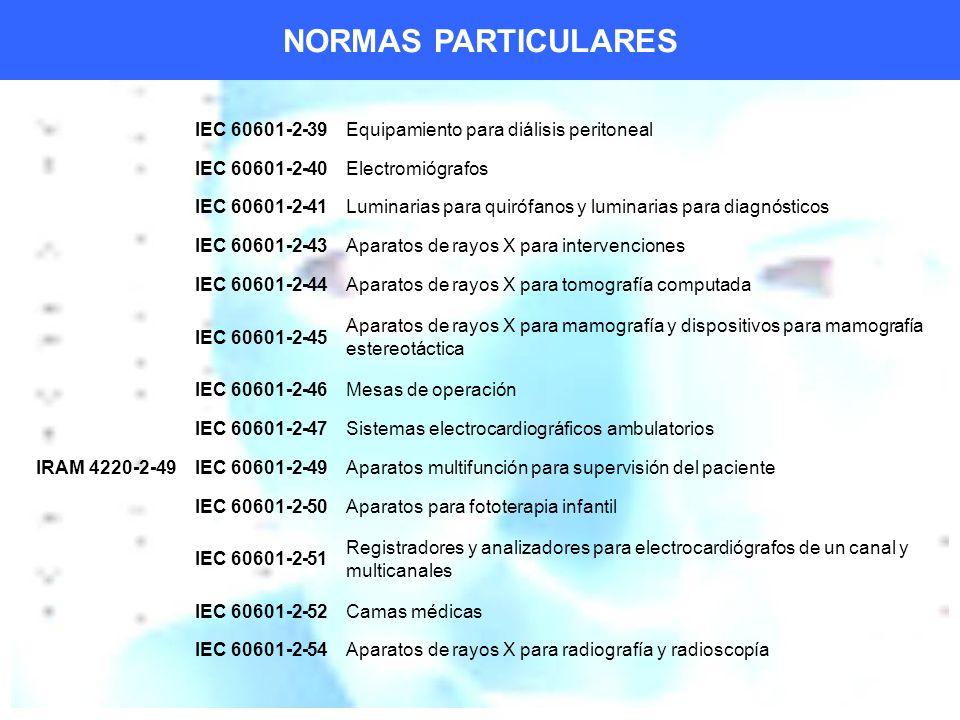 NORMAS PARTICULARES IEC 60601-2-39Equipamiento para diálisis peritoneal IEC 60601-2-40Electromiógrafos IEC 60601-2-41Luminarias para quirófanos y luminarias para diagnósticos IEC 60601-2-43Aparatos de rayos X para intervenciones IEC 60601-2-44Aparatos de rayos X para tomografía computada IEC 60601-2-45 Aparatos de rayos X para mamografía y dispositivos para mamografía estereotáctica IEC 60601-2-46Mesas de operación IEC 60601-2-47Sistemas electrocardiográficos ambulatorios IRAM 4220-2-49IEC 60601-2-49Aparatos multifunción para supervisión del paciente IEC 60601-2-50Aparatos para fototerapia infantil IEC 60601-2-51 Registradores y analizadores para electrocardiógrafos de un canal y multicanales IEC 60601-2-52Camas médicas IEC 60601-2-54Aparatos de rayos X para radiografía y radioscopía