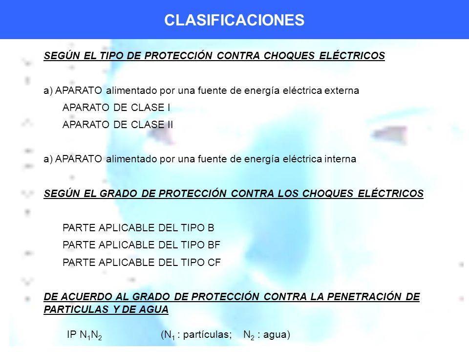 CLASIFICACIONES SEGÚN EL TIPO DE PROTECCIÓN CONTRA CHOQUES ELÉCTRICOS a) APARATO alimentado por una fuente de energía eléctrica externa APARATO DE CLASE I APARATO DE CLASE II a) APARATO alimentado por una fuente de energía eléctrica interna SEGÚN EL GRADO DE PROTECCIÓN CONTRA LOS CHOQUES ELÉCTRICOS PARTE APLICABLE DEL TIPO B PARTE APLICABLE DEL TIPO BF PARTE APLICABLE DEL TIPO CF DE ACUERDO AL GRADO DE PROTECCIÓN CONTRA LA PENETRACIÓN DE PARTICULAS Y DE AGUA IP N 1 N 2 (N 1 : partículas; N 2 : agua)