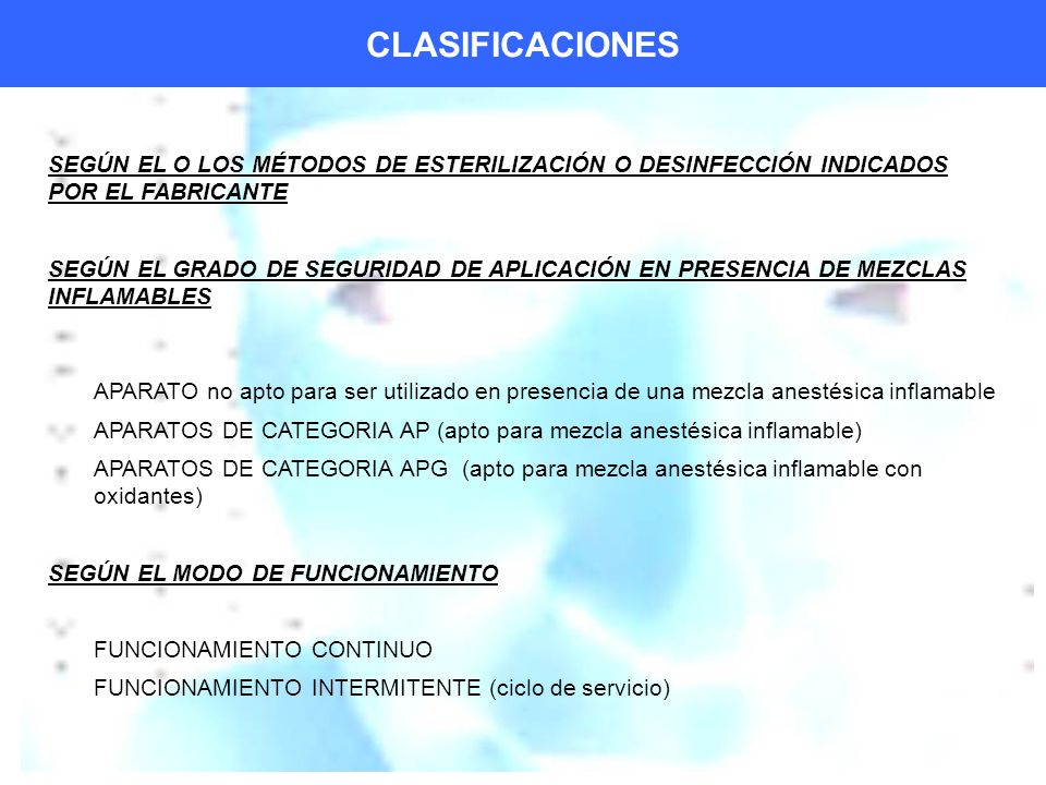 CLASIFICACIONES SEGÚN EL O LOS MÉTODOS DE ESTERILIZACIÓN O DESINFECCIÓN INDICADOS POR EL FABRICANTE SEGÚN EL GRADO DE SEGURIDAD DE APLICACIÓN EN PRESENCIA DE MEZCLAS INFLAMABLES APARATO no apto para ser utilizado en presencia de una mezcla anestésica inflamable APARATOS DE CATEGORIA AP (apto para mezcla anestésica inflamable) APARATOS DE CATEGORIA APG (apto para mezcla anestésica inflamable con oxidantes) SEGÚN EL MODO DE FUNCIONAMIENTO FUNCIONAMIENTO CONTINUO FUNCIONAMIENTO INTERMITENTE (ciclo de servicio)