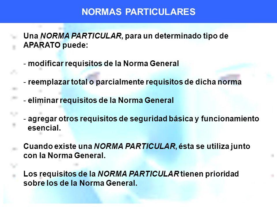Una NORMA PARTICULAR, para un determinado tipo de APARATO puede: - modificar requisitos de la Norma General - reemplazar total o parcialmente requisitos de dicha norma - eliminar requisitos de la Norma General - agregar otros requisitos de seguridad básica y funcionamiento esencial.