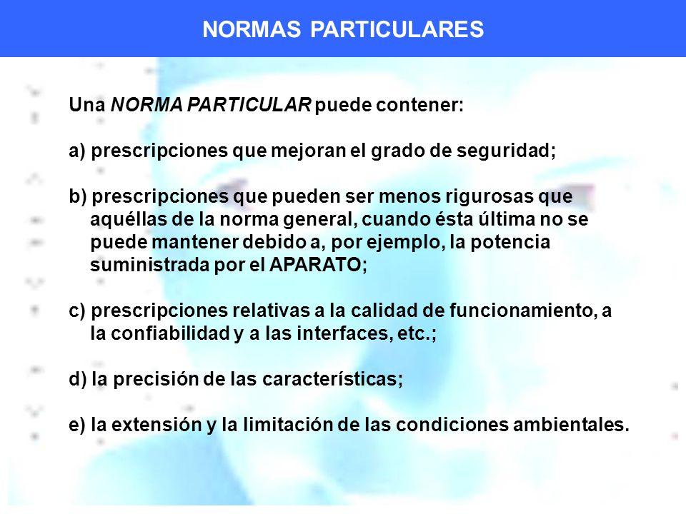 Una NORMA PARTICULAR puede contener: a) prescripciones que mejoran el grado de seguridad; b) prescripciones que pueden ser menos rigurosas que aquéllas de la norma general, cuando ésta última no se puede mantener debido a, por ejemplo, la potencia suministrada por el APARATO; c) prescripciones relativas a la calidad de funcionamiento, a la confiabilidad y a las interfaces, etc.; d) la precisión de las características; e) la extensión y la limitación de las condiciones ambientales.
