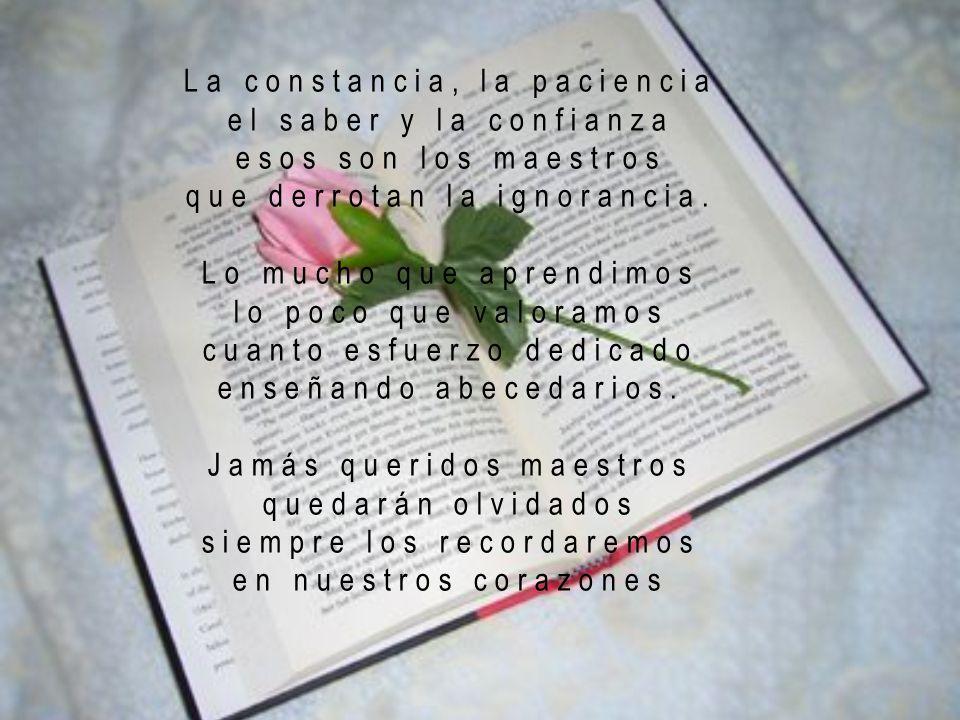 La constancia, la paciencia el saber y la confianza esos son los maestros que derrotan la ignorancia.