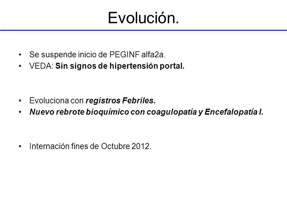 Evolución. Se suspende inicio de PEGINF alfa2a. VEDA: Sin signos de hipertensión portal. Evoluciona con registros Febriles. Nuevo rebrote bioquímico c