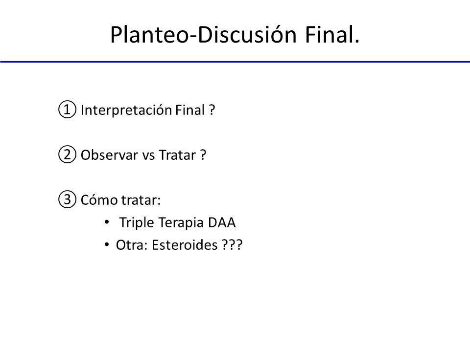 Planteo-Discusión Final. Interpretación Final ? Observar vs Tratar ? Cómo tratar: Triple Terapia DAA Otra: Esteroides ???