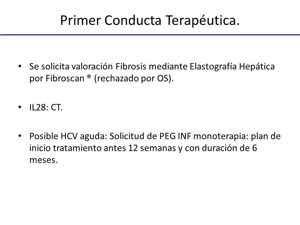 Primer Conducta Terapéutica. Se solicita valoración Fibrosis mediante Elastografía Hepática por Fibroscan ® (rechazado por OS). IL28: CT. Posible HCV