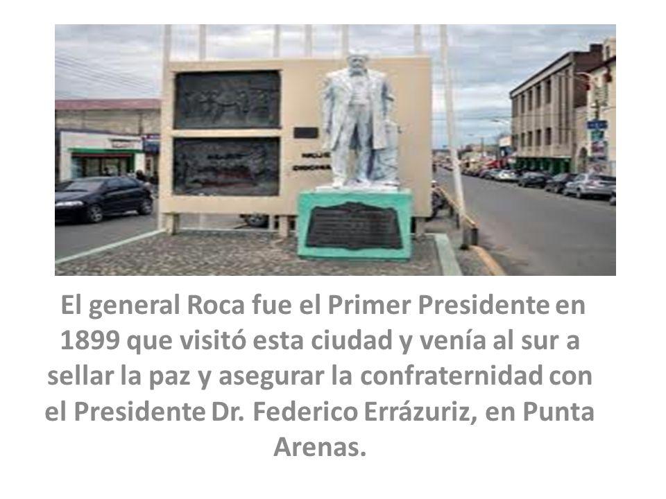 El general Roca fue el Primer Presidente en 1899 que visitó esta ciudad y venía al sur a sellar la paz y asegurar la confraternidad con el Presidente
