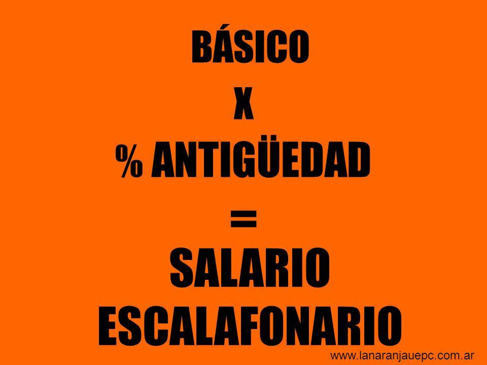 BÁSICO X % ANTIGÜEDAD = SALARIO ESCALAFONARIO www.lanaranjauepc.com.ar