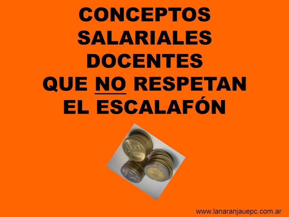 CONCEPTOS SALARIALES DOCENTES QUE NO RESPETAN EL ESCALAFÓN www.lanaranjauepc.com.ar