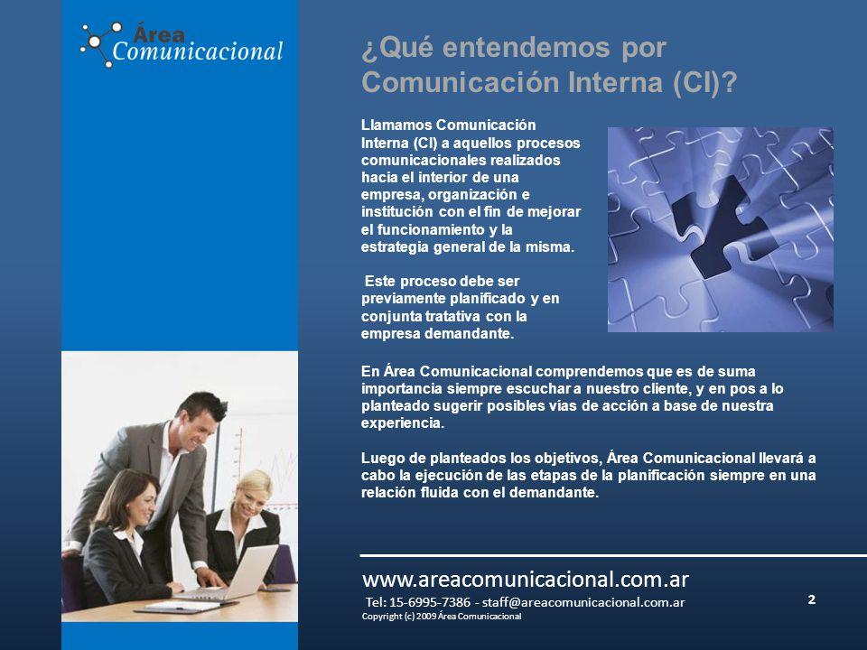 2 www.areacomunicacional.com.ar Tel: 15-6995-7386 - staff@areacomunicacional.com.ar Copyright (c) 2009 Área Comunicacional Llamamos Comunicación Interna (CI) a aquellos procesos comunicacionales realizados hacia el interior de una empresa, organización e institución con el fin de mejorar el funcionamiento y la estrategia general de la misma.