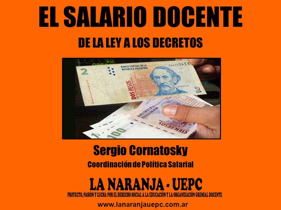 EL SALARIO DOCENTE DE LA LEY A LOS DECRETOS Sergio Cornatosky Coordinación de Política Salarial www.lanaranjauepc.com.ar