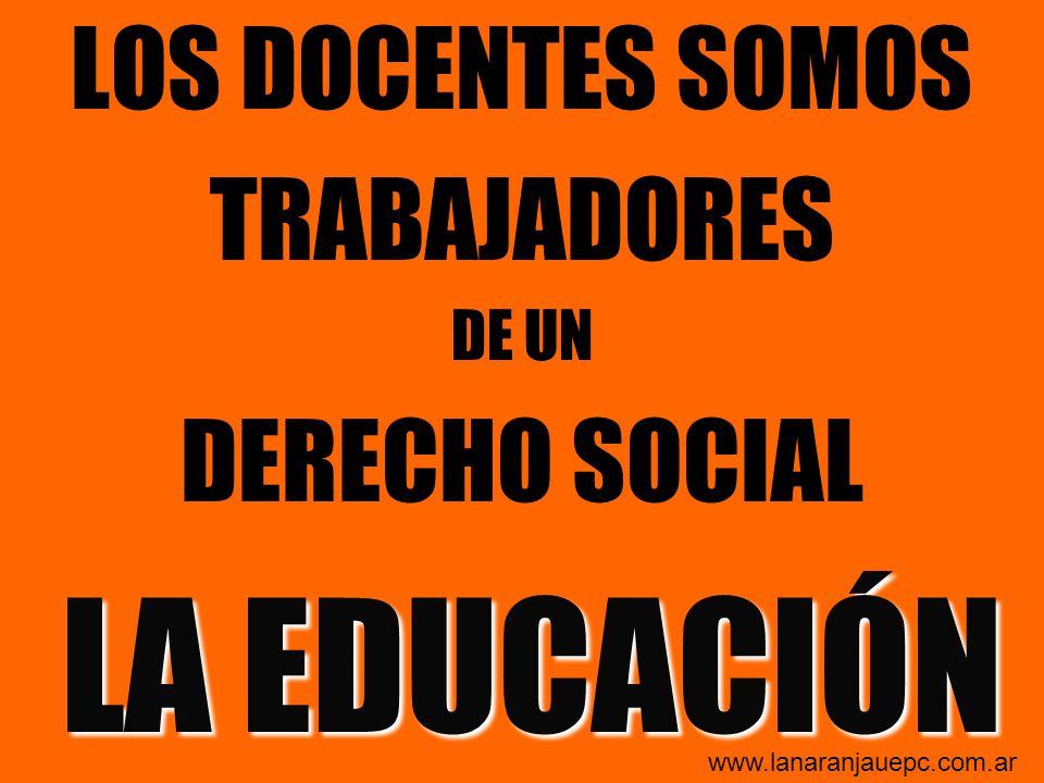 LOS DOCENTES SOMOS TRABAJADORES DE UN DERECHO SOCIAL LA EDUCACIÓN www.lanaranjauepc.com.ar