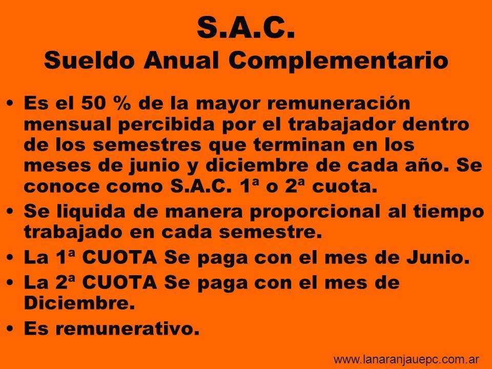S.A.C. Sueldo Anual Complementario Es el 50 % de la mayor remuneración mensual percibida por el trabajador dentro de los semestres que terminan en los
