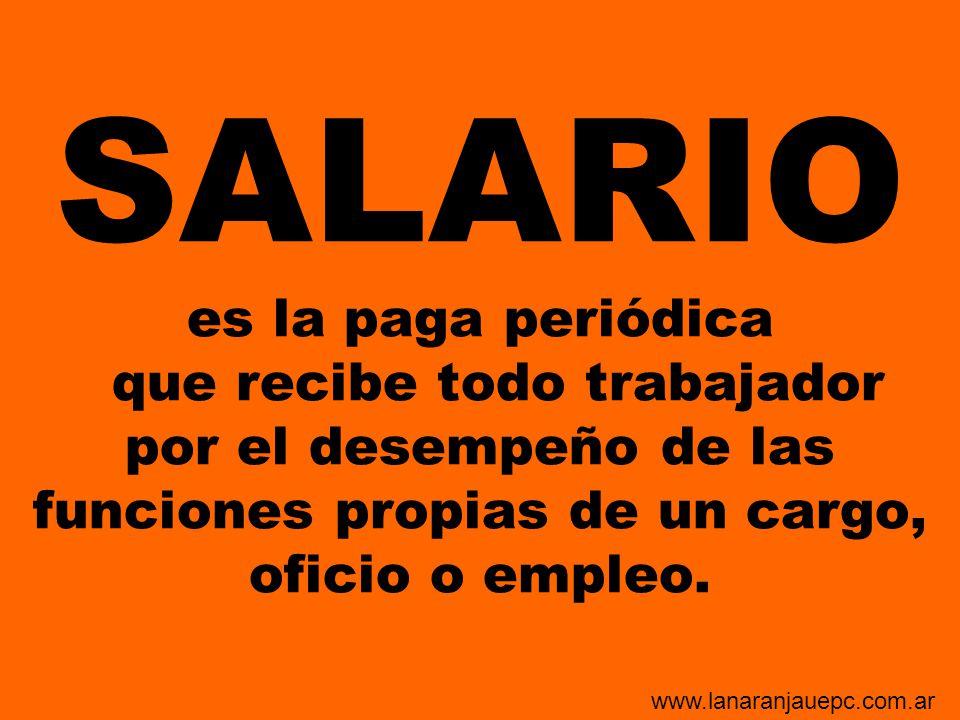 SALARIO es la paga periódica que recibe todo trabajador por el desempeño de las funciones propias de un cargo, oficio o empleo. www.lanaranjauepc.com.