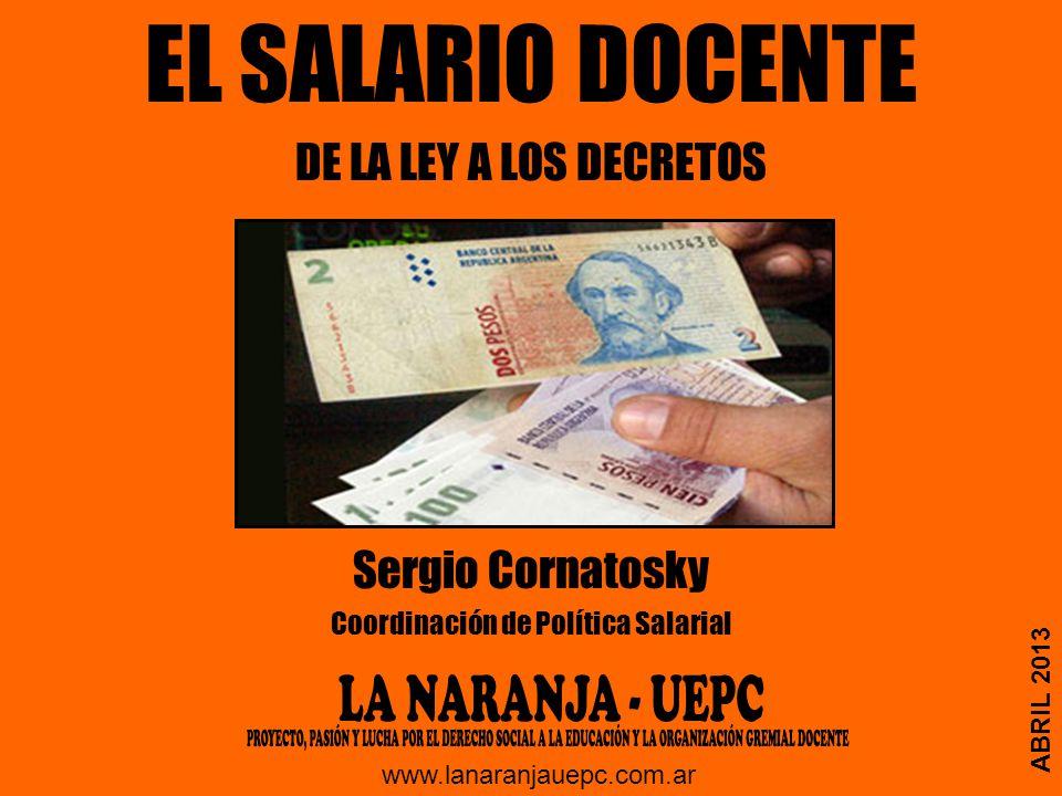 EL SALARIO DOCENTE DE LA LEY A LOS DECRETOS Sergio Cornatosky Coordinación de Política Salarial ABRIL 2013 www.lanaranjauepc.com.ar