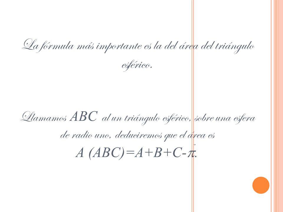 La fórmula más importante es la del área del triángulo esférico. Llamamos ABC al un triángulo esférico, sobre una esfera de radio uno, deduciremos que