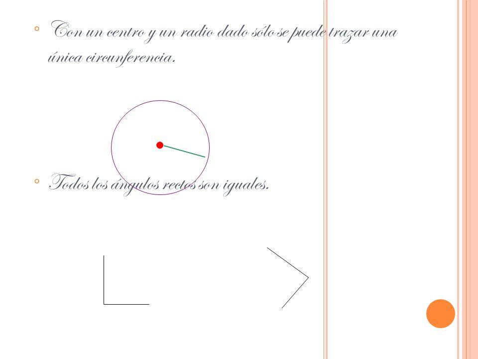 ° Con un centro y un radio dado sólo se puede trazar una única circunferencia. ° Todos los ángulos rectos son iguales.