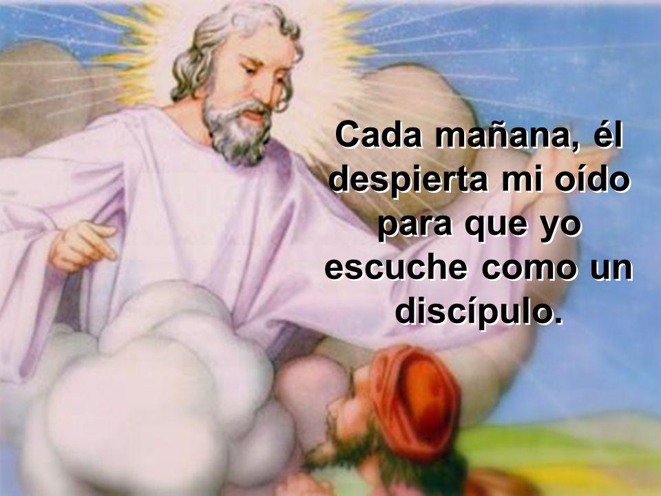 Cada mañana, él despierta mi oído para que yo escuche como un discípulo.