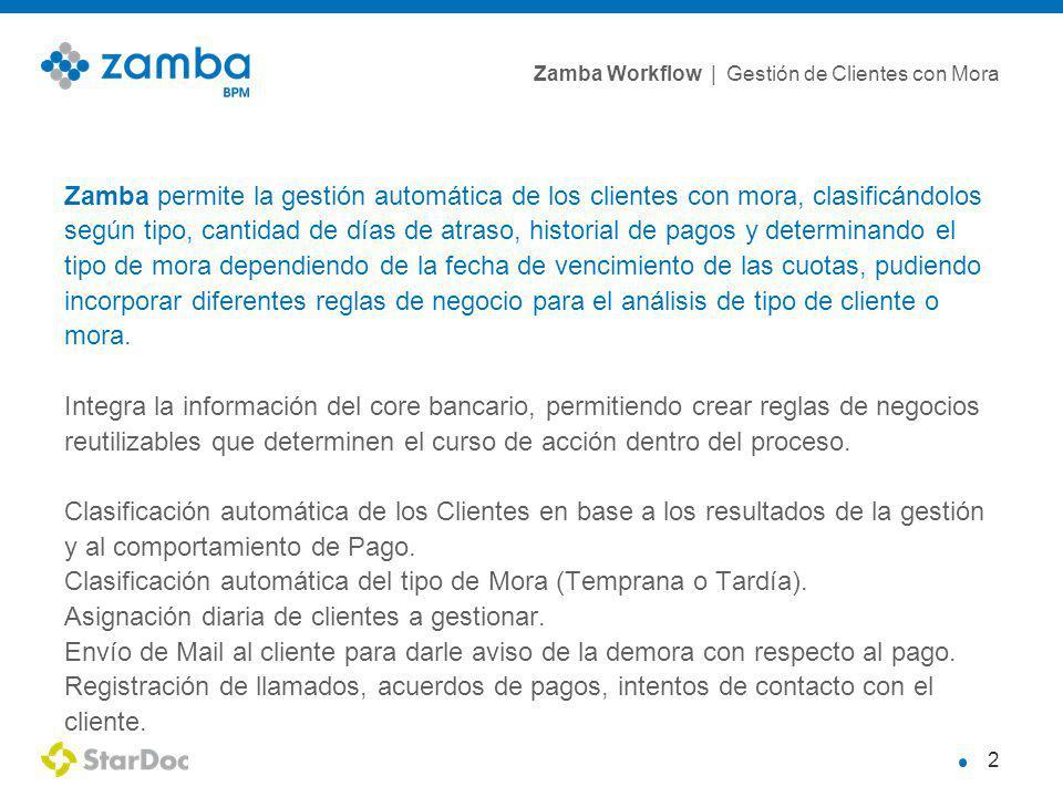 Zamba Workflow | Gestión de Clientes con Mora 2 Zamba permite la gestión automática de los clientes con mora, clasificándolos según tipo, cantidad de días de atraso, historial de pagos y determinando el tipo de mora dependiendo de la fecha de vencimiento de las cuotas, pudiendo incorporar diferentes reglas de negocio para el análisis de tipo de cliente o mora.