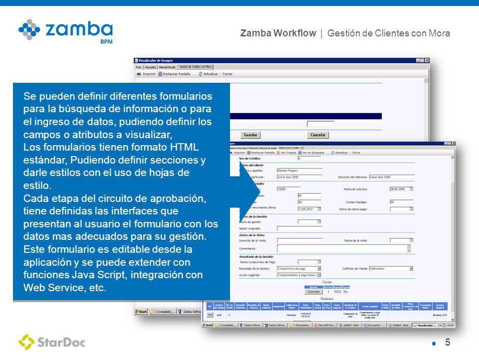 Zamba Workflow | Gestión de Clientes con Mora 5 Se pueden definir diferentes formularios para la búsqueda de información o para el ingreso de datos, pudiendo definir los campos o atributos a visualizar, Los formularios tienen formato HTML estándar, Pudiendo definir secciones y darle estilos con el uso de hojas de estilo.