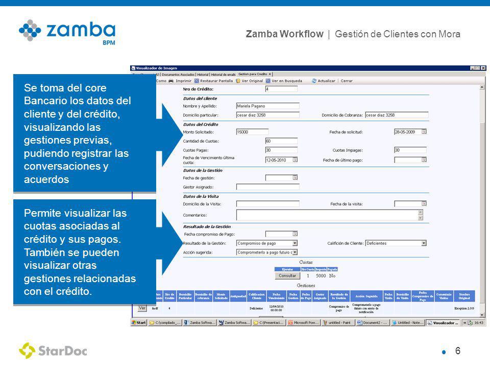 Zamba Workflow | Gestión de Clientes con Mora 6 Se toma del core Bancario los datos del cliente y del crédito, visualizando las gestiones previas, pudiendo registrar las conversaciones y acuerdos Se toma del core Bancario los datos del cliente y del crédito, visualizando las gestiones previas, pudiendo registrar las conversaciones y acuerdos Permite visualizar las cuotas asociadas al crédito y sus pagos.
