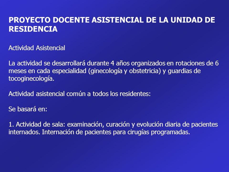 PROYECTO DOCENTE ASISTENCIAL DE LA UNIDAD DE RESIDENCIA Actividad Asistencial La actividad se desarrollará durante 4 años organizados en rotaciones de