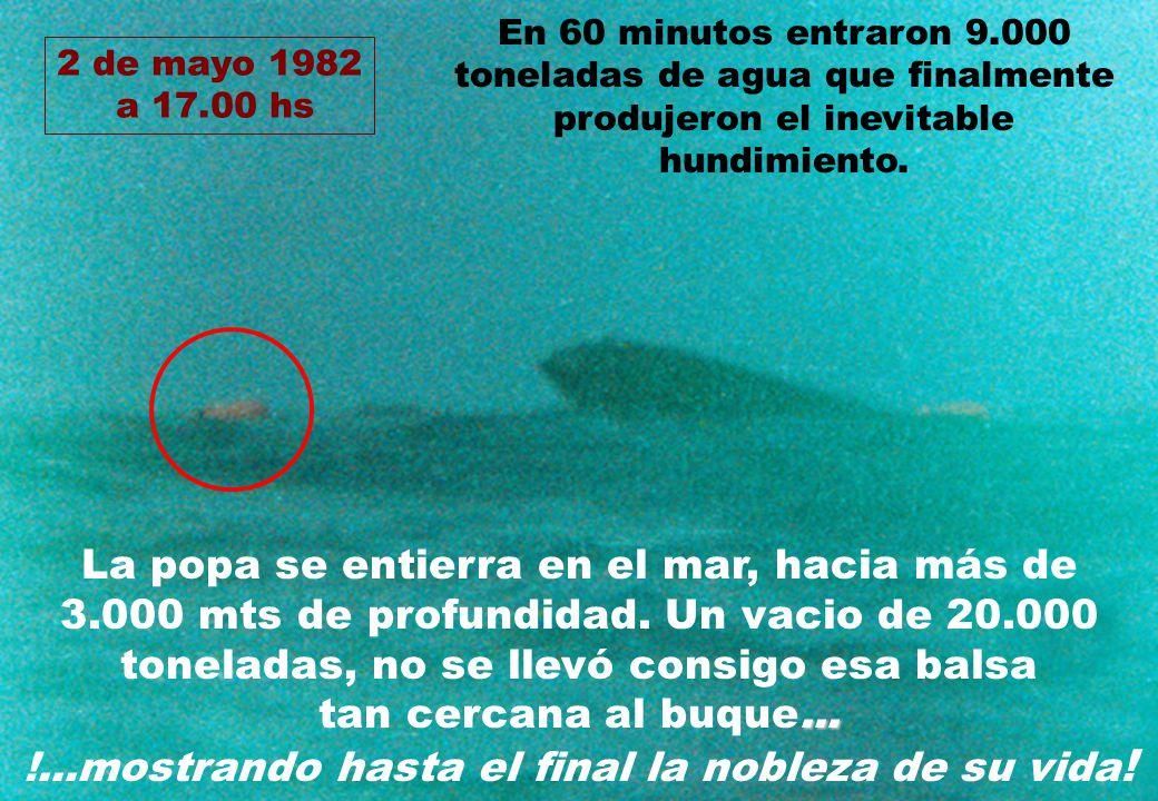 2 de mayo 1982 a 17.00 hs La popa se entierra en el mar, hacia más de 3.000 mts de profundidad. Un vacio de 20.000 toneladas, no se llevó consigo esa