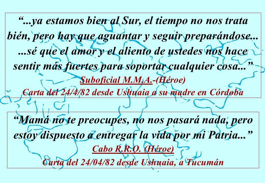 Mamá no te preocupes, no nos pasará nada, pero estoy dispuesto a entregar la vida por mi Patria... Cabo R.R.Q. (Héroe) Carta del 24/04/82 desde Ushuai