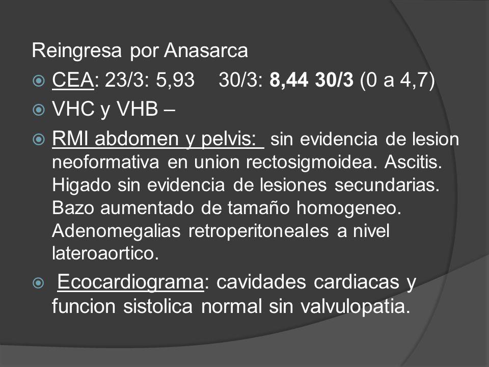 Reingresa por Anasarca CEA: 23/3: 5,93 30/3: 8,44 30/3 (0 a 4,7) VHC y VHB – RMI abdomen y pelvis: sin evidencia de lesion neoformativa en union rectosigmoidea.