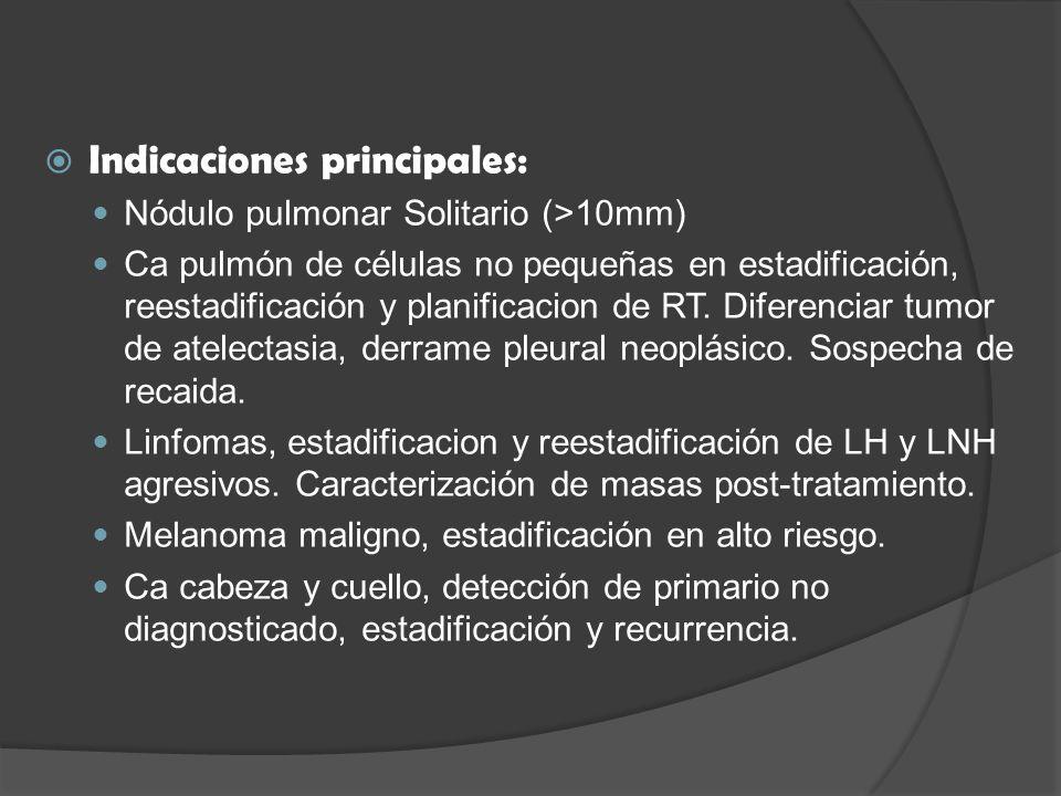 Indicaciones principales: Nódulo pulmonar Solitario (>10mm) Ca pulmón de células no pequeñas en estadificación, reestadificación y planificacion de RT.