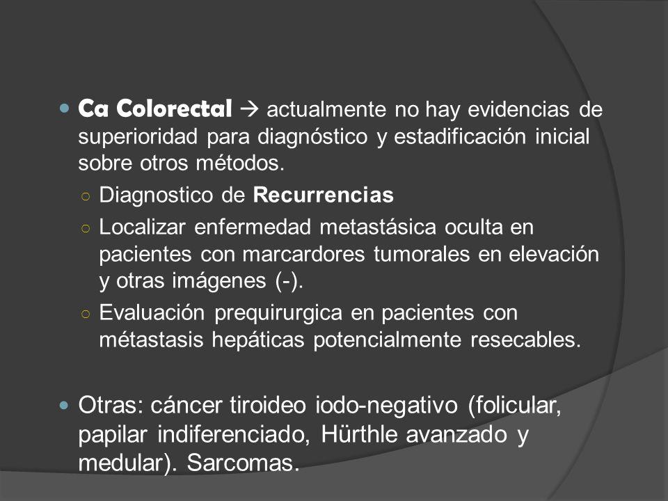 Ca Colorectal actualmente no hay evidencias de superioridad para diagnóstico y estadificación inicial sobre otros métodos.