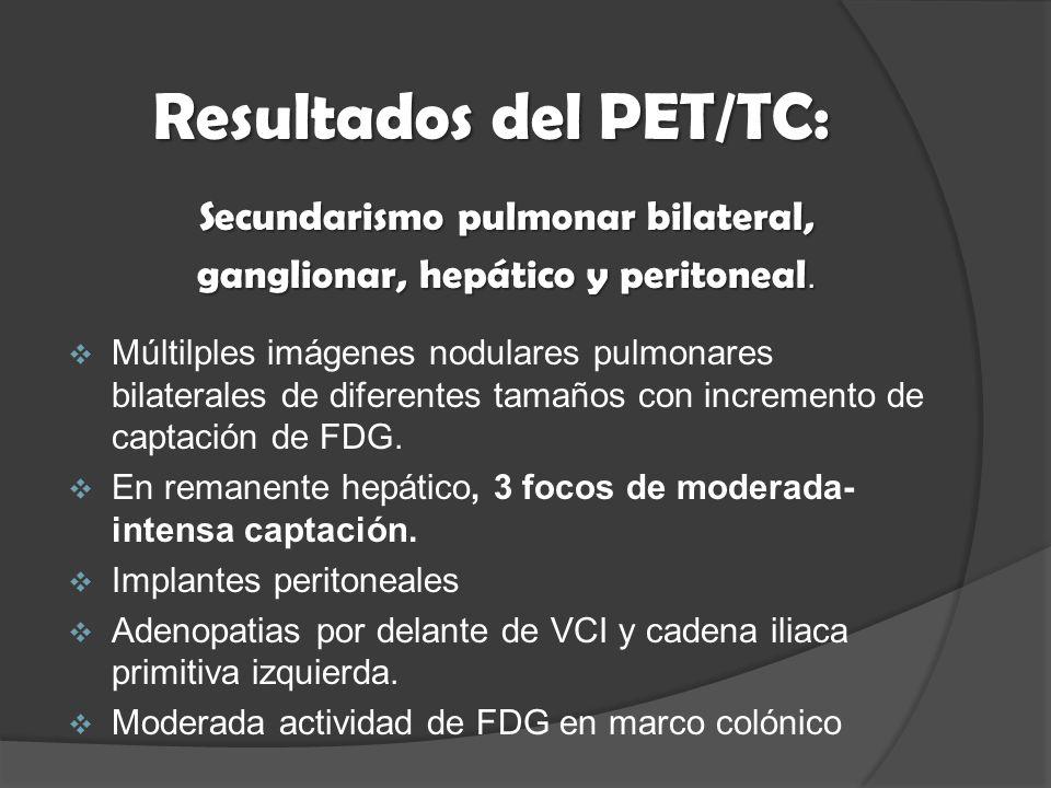 Resultados del PET/TC: Secundarismo pulmonar bilateral, ganglionar, hepático y peritoneal.