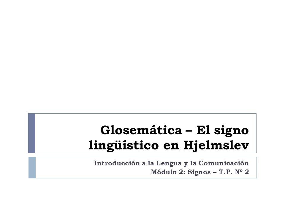 Glosemática – El signo lingüístico en Hjelmslev Introducción a la Lengua y la Comunicación Módulo 2: Signos – T.P. Nº 2