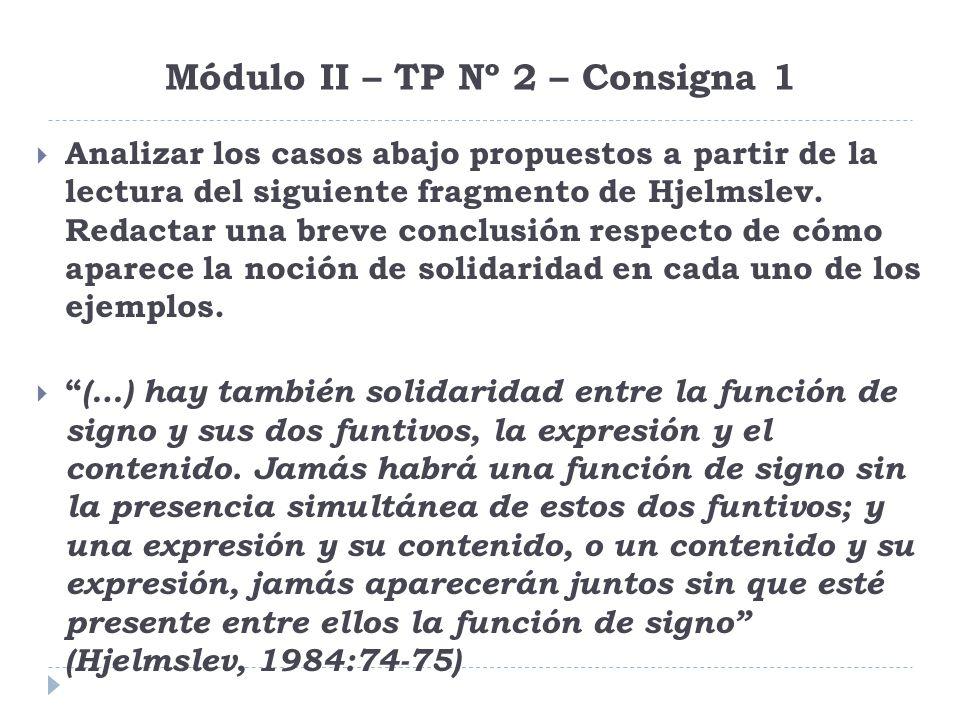 Módulo II – TP Nº 2 – Consigna 1 Analizar los casos abajo propuestos a partir de la lectura del siguiente fragmento de Hjelmslev. Redactar una breve c