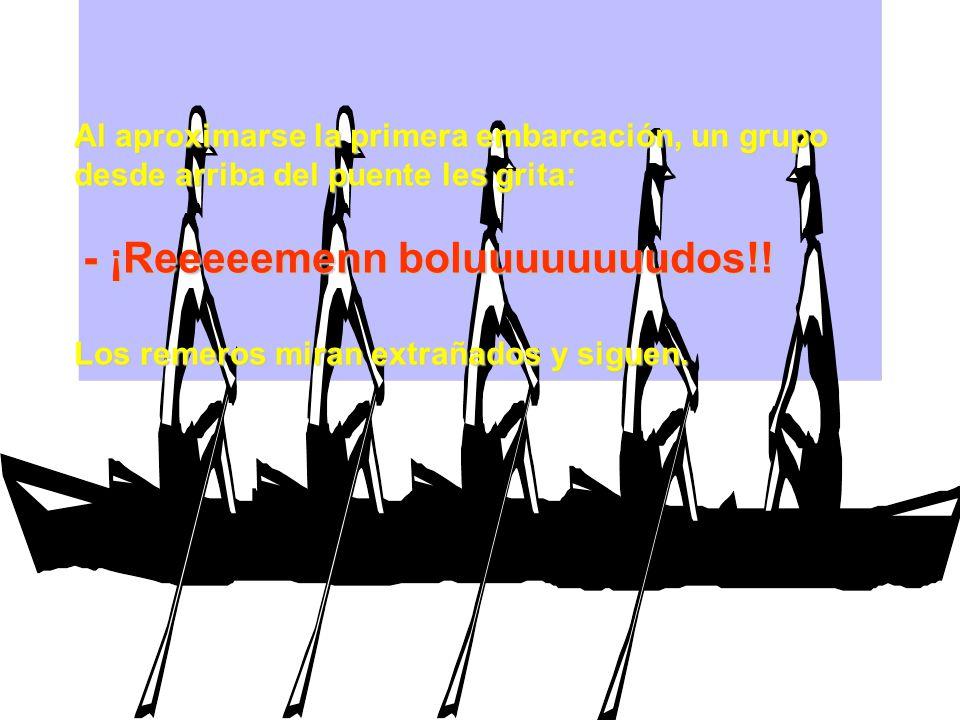 Al aproximarse la primera embarcación, un grupo desde arriba del puente les grita: - ¡Reeeeemenn boluuuuuuuudos!.