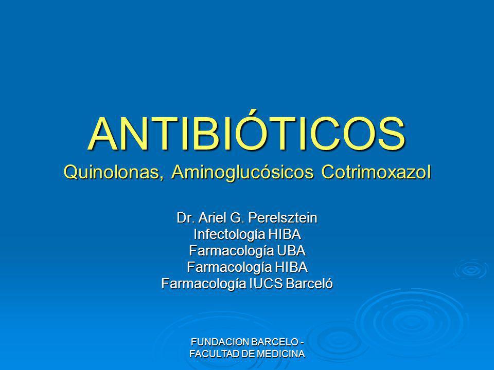 FUNDACION BARCELO - FACULTAD DE MEDICINA ANTIBIÓTICOS Quinolonas, Aminoglucósicos Cotrimoxazol Dr. Ariel G. Perelsztein Infectología HIBA Farmacología