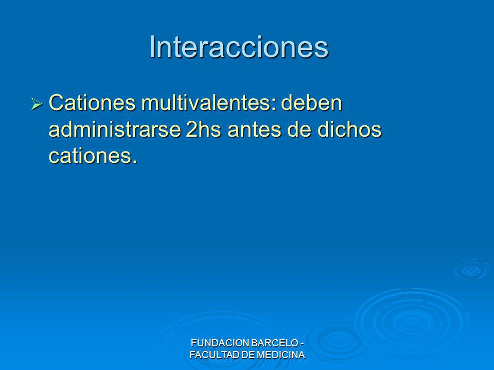 FUNDACION BARCELO - FACULTAD DE MEDICINA Interacciones Cationes multivalentes: deben administrarse 2hs antes de dichos cationes. Cationes multivalente