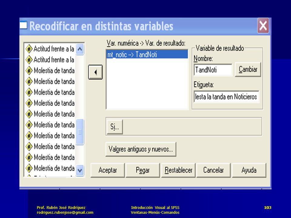 Prof. José Rodríguez Prof. Rubén José Rodríguezrodriguez.rubenjose@gmail.com Introducción Visual al SPSS Ventanas-Menús-Comandos 103